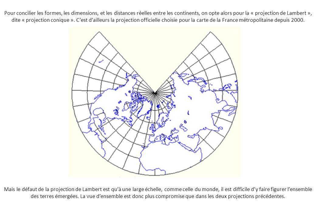 Pour concilier les formes, les dimensions, et les distances réelles entre les continents, on opte alors pour la « projection de Lambert », dite « projection conique ». C'est d'ailleurs la projection officielle choisie pour la carte de la France métropolitaine depuis 2000.