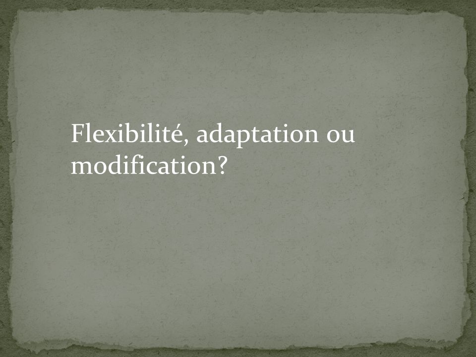 Flexibilité, adaptation ou modification
