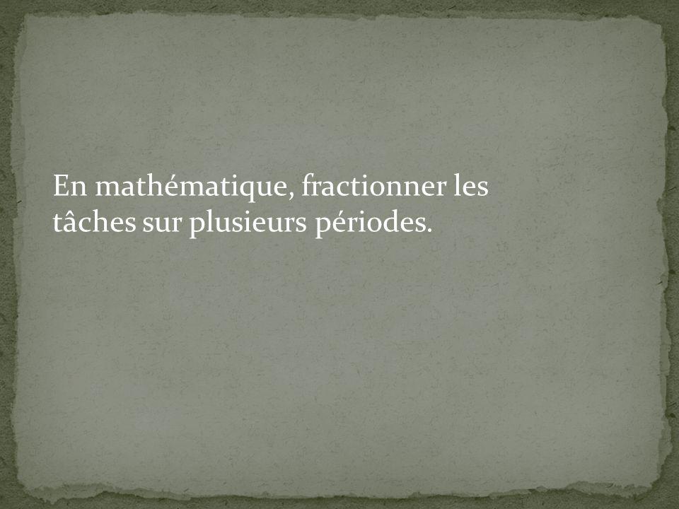 En mathématique, fractionner les tâches sur plusieurs périodes.