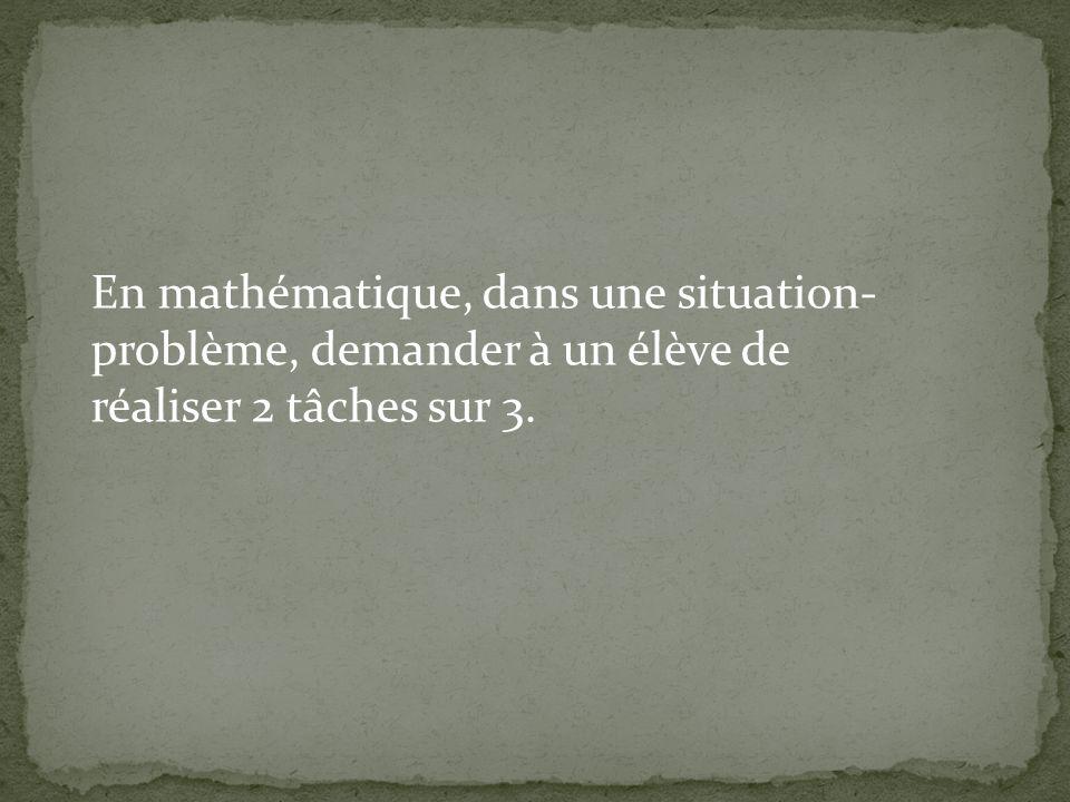 En mathématique, dans une situation-problème, demander à un élève de réaliser 2 tâches sur 3.