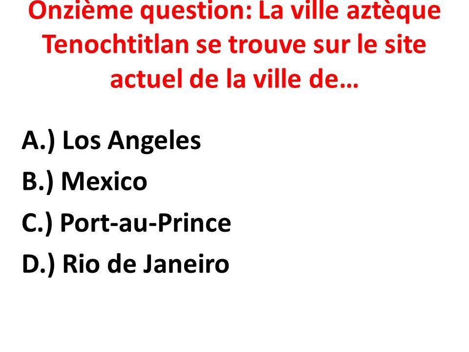 Onzième question: La ville aztèque Tenochtitlan se trouve sur le site actuel de la ville de…
