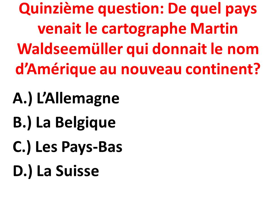 Quinzième question: De quel pays venait le cartographe Martin Waldseemüller qui donnait le nom d'Amérique au nouveau continent