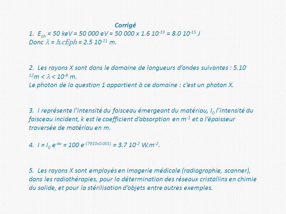 Corrigé 1. Eph = 50 keV = 50 000 eV = 50 000 x 1.6 10-19 = 8.0 10-15 J. Donc l = h.cEph = 2.5 10-11 m.