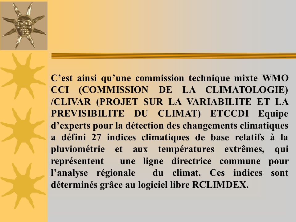 C'est ainsi qu'une commission technique mixte WMO CCI (COMMISSION DE LA CLIMATOLOGIE) /CLIVAR (PROJET SUR LA VARIABILITE ET LA PREVISIBILITE DU CLIMAT) ETCCDI Equipe d'experts pour la détection des changements climatiques a défini 27 indices climatiques de base relatifs à la pluviométrie et aux températures extrêmes, qui représentent une ligne directrice commune pour l'analyse régionale du climat.
