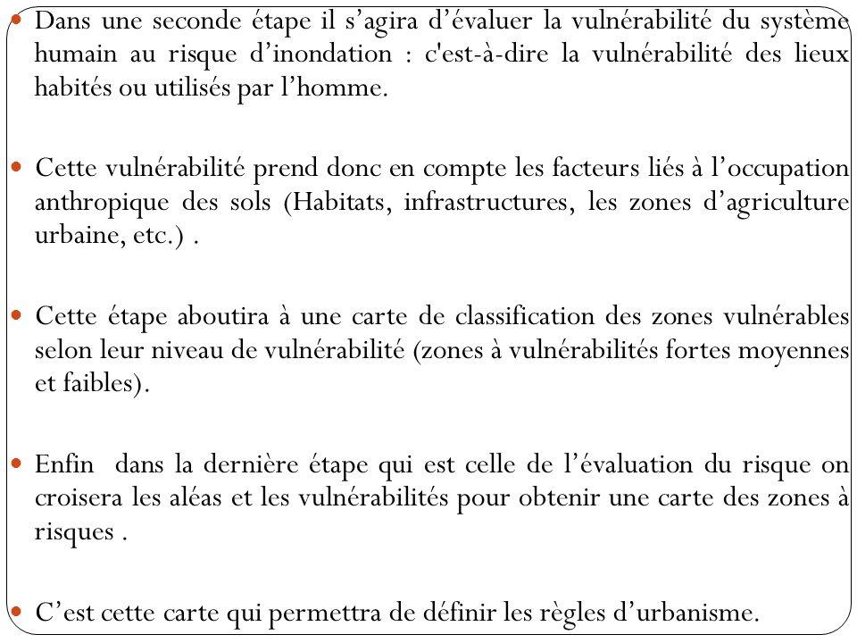 Dans une seconde étape il s'agira d'évaluer la vulnérabilité du système humain au risque d'inondation : c est-à-dire la vulnérabilité des lieux habités ou utilisés par l'homme.