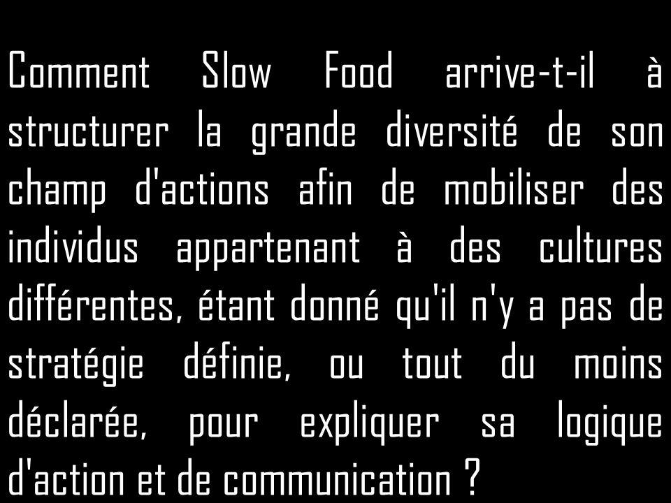 Comment Slow Food arrive-t-il à structurer la grande diversité de son champ d actions afin de mobiliser des individus appartenant à des cultures différentes, étant donné qu il n y a pas de stratégie définie, ou tout du moins déclarée, pour expliquer sa logique d action et de communication