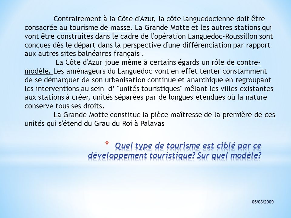 Contrairement à la Côte d Azur, la côte languedocienne doit être consacrée au tourisme de masse. La Grande Motte et les autres stations qui vont être construites dans le cadre de l opération Languedoc-Roussillon sont conçues dès le départ dans la perspective d une différenciation par rapport aux autres sites balnéaires français .