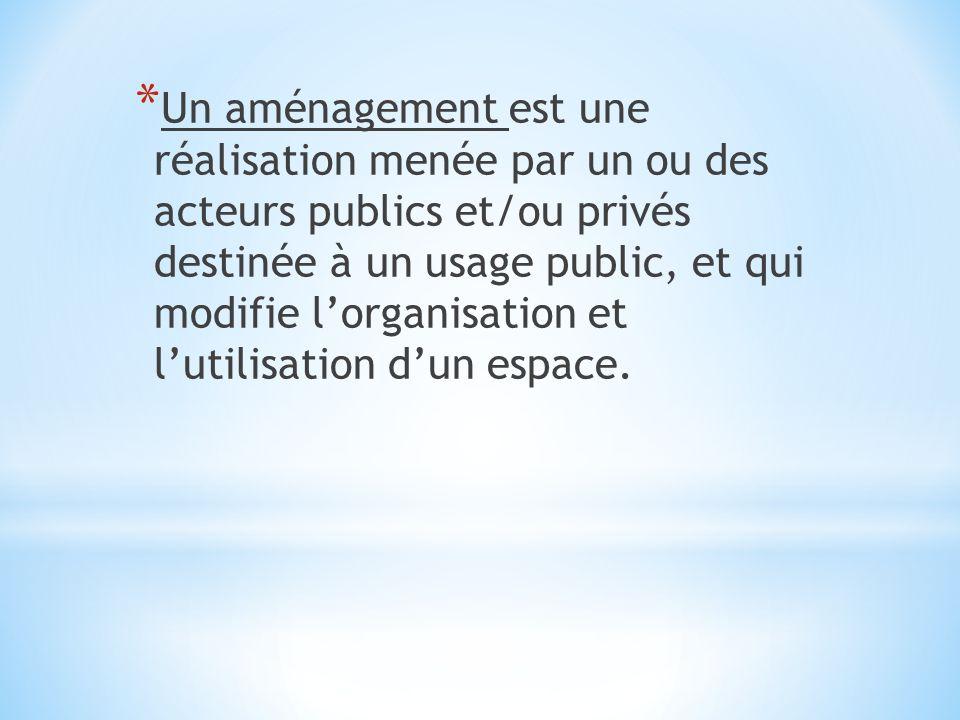 Un aménagement est une réalisation menée par un ou des acteurs publics et/ou privés destinée à un usage public, et qui modifie l'organisation et l'utilisation d'un espace.