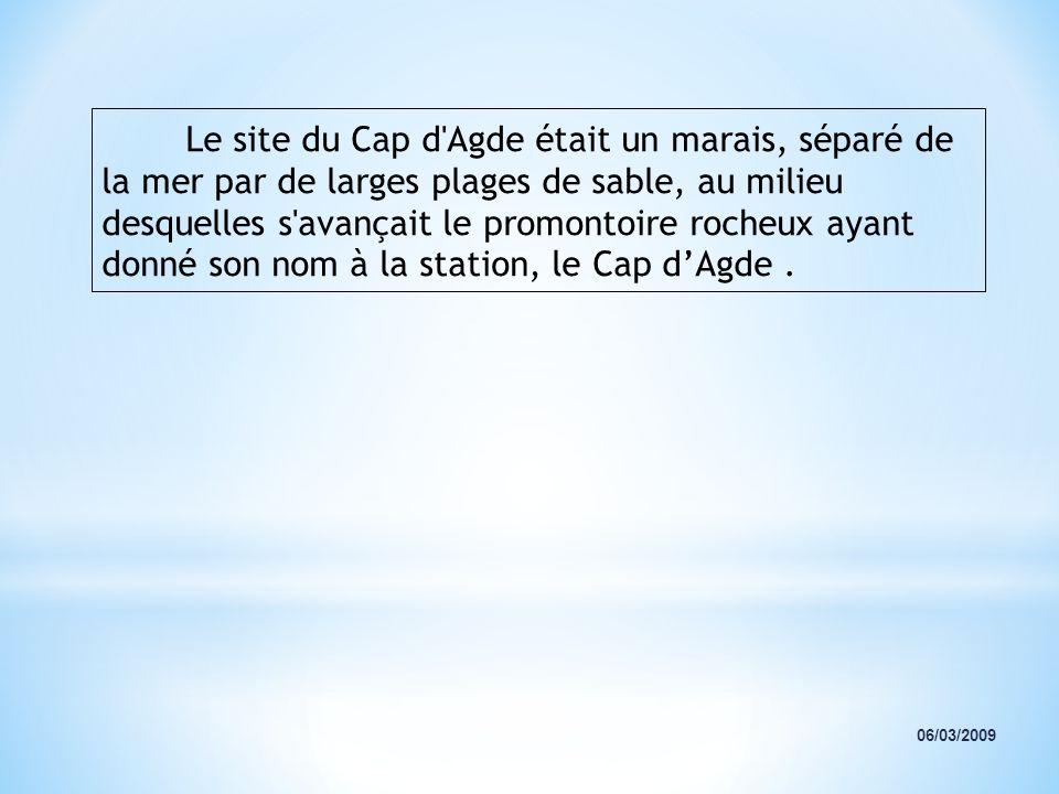 Le site du Cap d Agde était un marais, séparé de la mer par de larges plages de sable, au milieu desquelles s avançait le promontoire rocheux ayant donné son nom à la station, le Cap d'Agde .