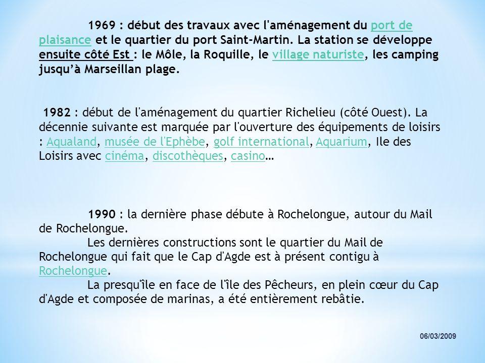 1969 : début des travaux avec l aménagement du port de plaisance et le quartier du port Saint-Martin. La station se développe ensuite côté Est : le Môle, la Roquille, le village naturiste, les camping jusqu'à Marseillan plage.