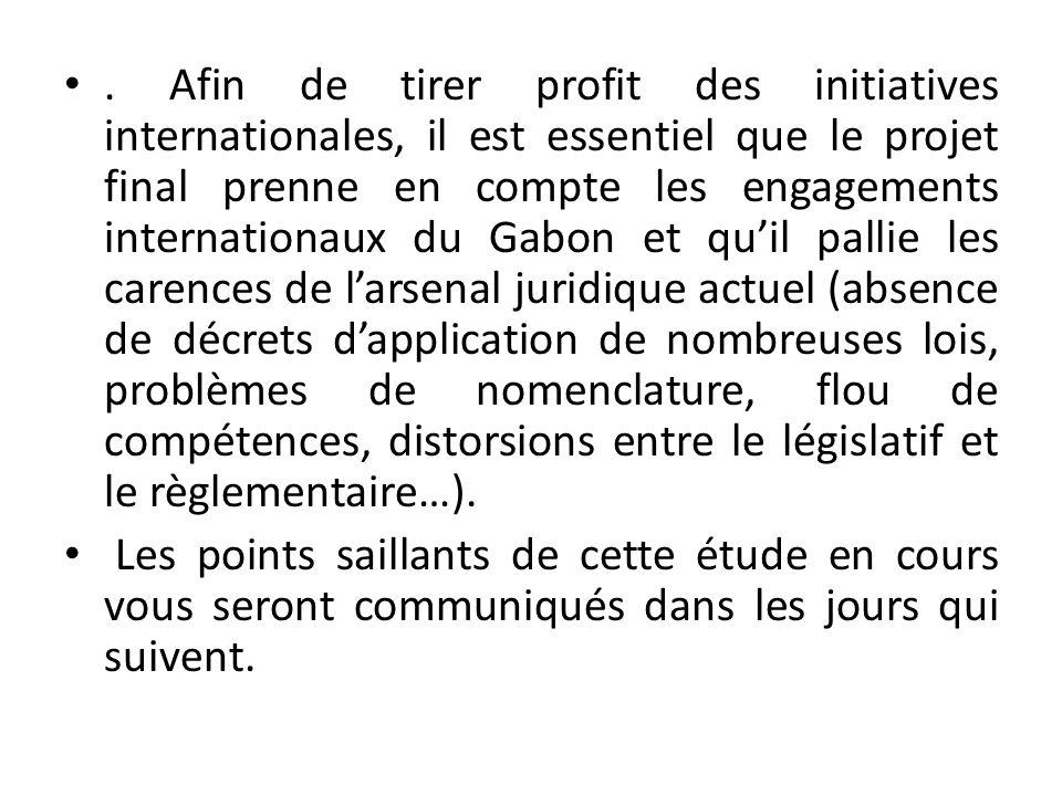 . Afin de tirer profit des initiatives internationales, il est essentiel que le projet final prenne en compte les engagements internationaux du Gabon et qu'il pallie les carences de l'arsenal juridique actuel (absence de décrets d'application de nombreuses lois, problèmes de nomenclature, flou de compétences, distorsions entre le législatif et le règlementaire…).