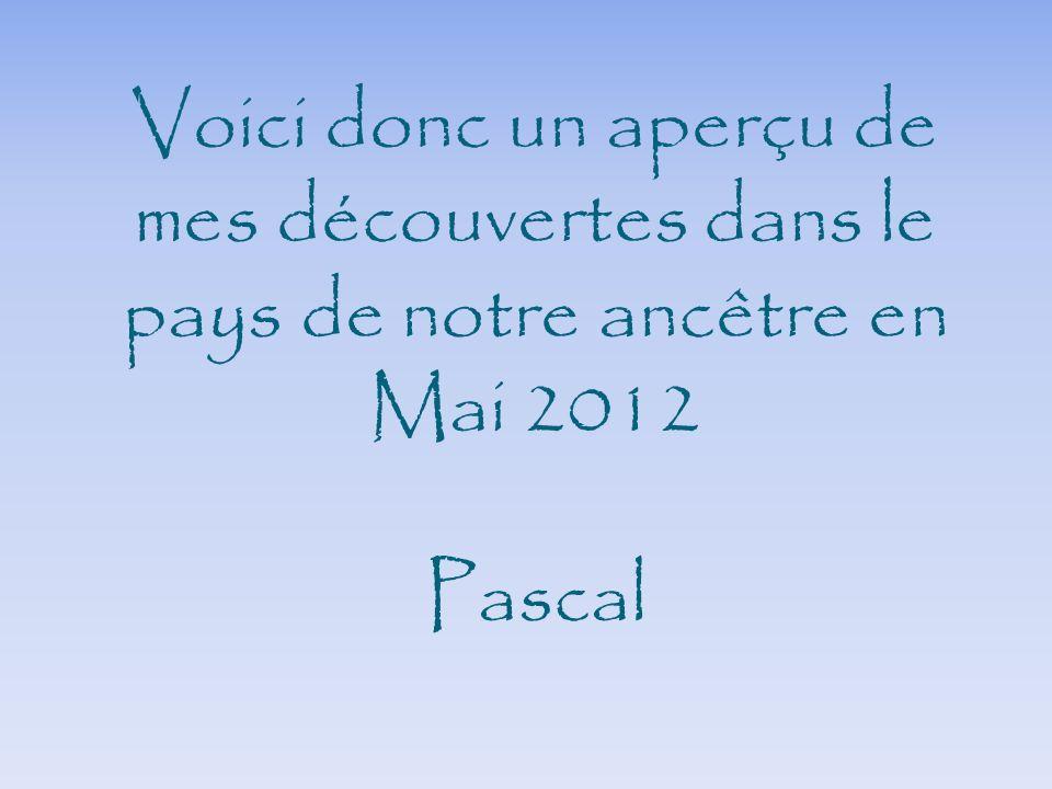 Voici donc un aperçu de mes découvertes dans le pays de notre ancêtre en Mai 2012 Pascal