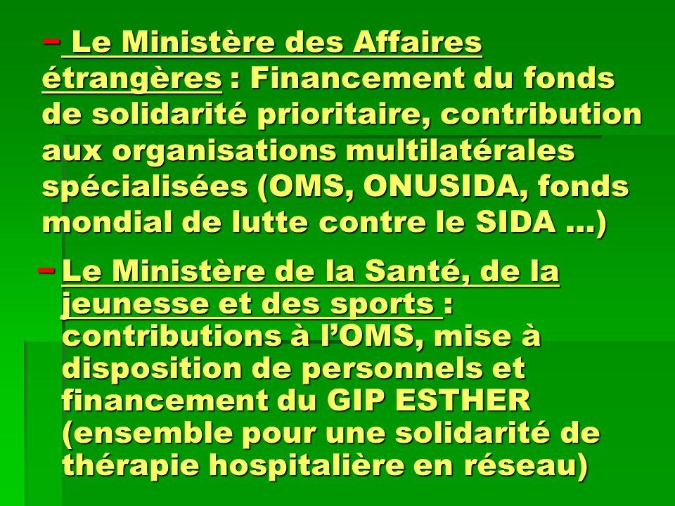 Le Ministère des Affaires étrangères : Financement du fonds de solidarité prioritaire, contribution aux organisations multilatérales spécialisées (OMS, ONUSIDA, fonds mondial de lutte contre le SIDA …)