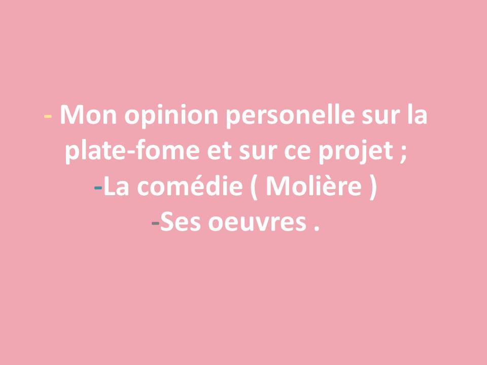- Mon opinion personelle sur la plate-fome et sur ce projet ; -La comédie ( Molière ) -Ses oeuvres .