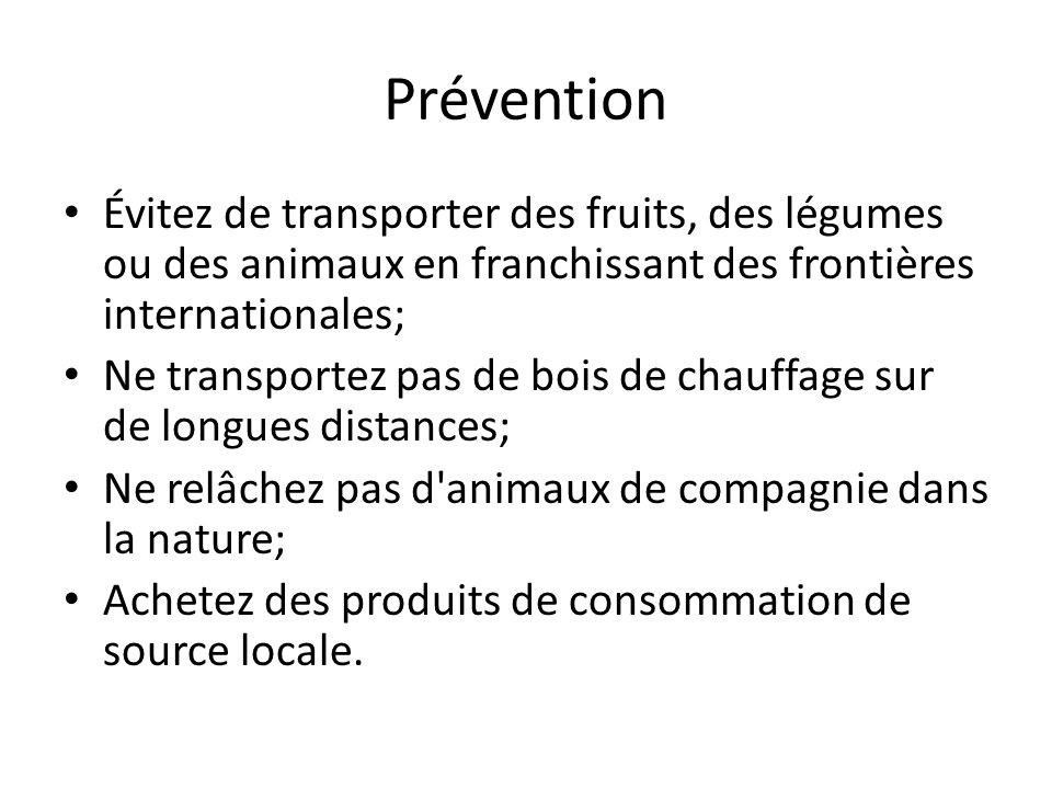 Prévention Évitez de transporter des fruits, des légumes ou des animaux en franchissant des frontières internationales;
