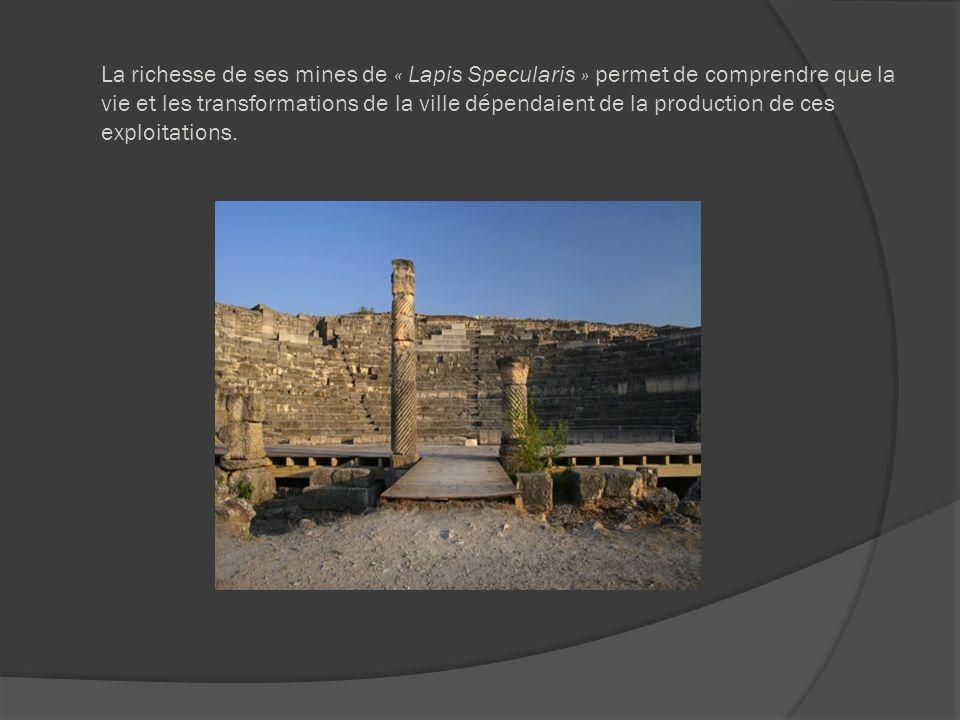La richesse de ses mines de « Lapis Specularis » permet de comprendre que la vie et les transformations de la ville dépendaient de la production de ces exploitations.