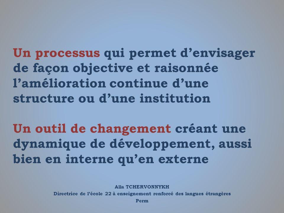 Un processus qui permet d'envisager de façon objective et raisonnée l'amélioration continue d'une structure ou d'une institution Un outil de changement créant une dynamique de développement, aussi bien en interne qu'en externe