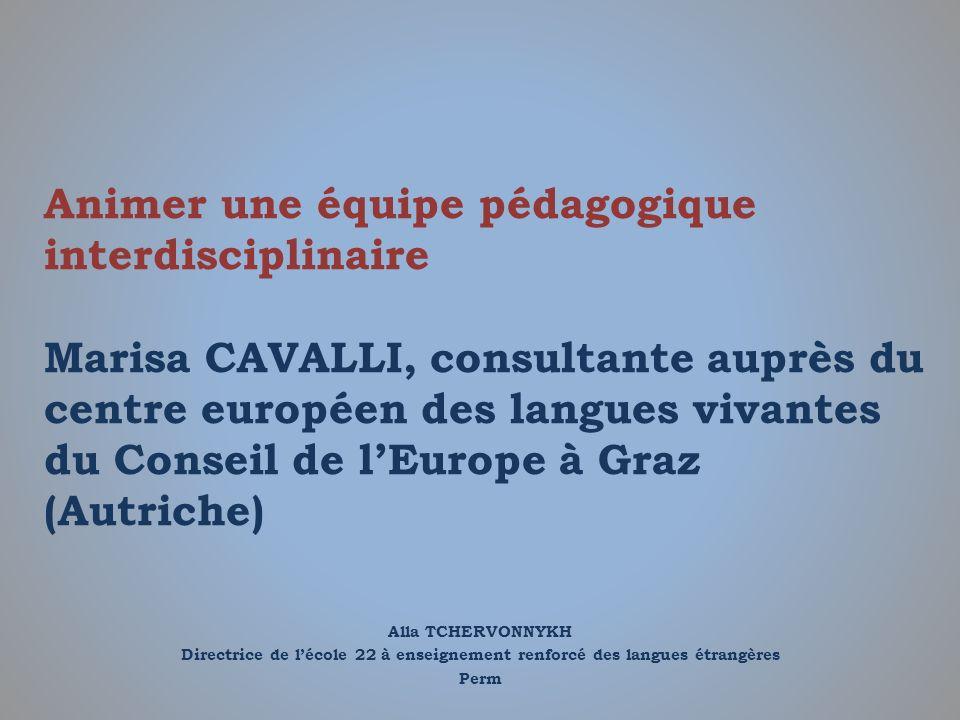 Animer une équipe pédagogique interdisciplinaire Marisa CAVALLI, consultante auprès du centre européen des langues vivantes du Conseil de l'Europe à Graz (Autriche)