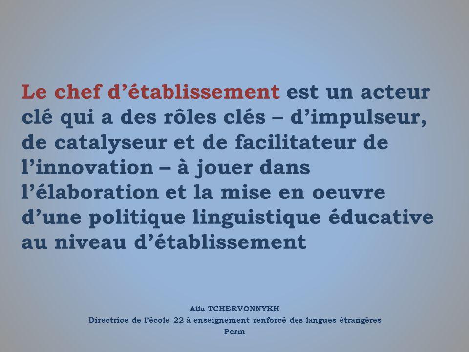 Le chef d'établissement est un acteur clé qui a des rôles clés – d'impulseur, de catalyseur et de facilitateur de l'innovation – à jouer dans l'élaboration et la mise en oeuvre d'une politique linguistique éducative au niveau d'établissement