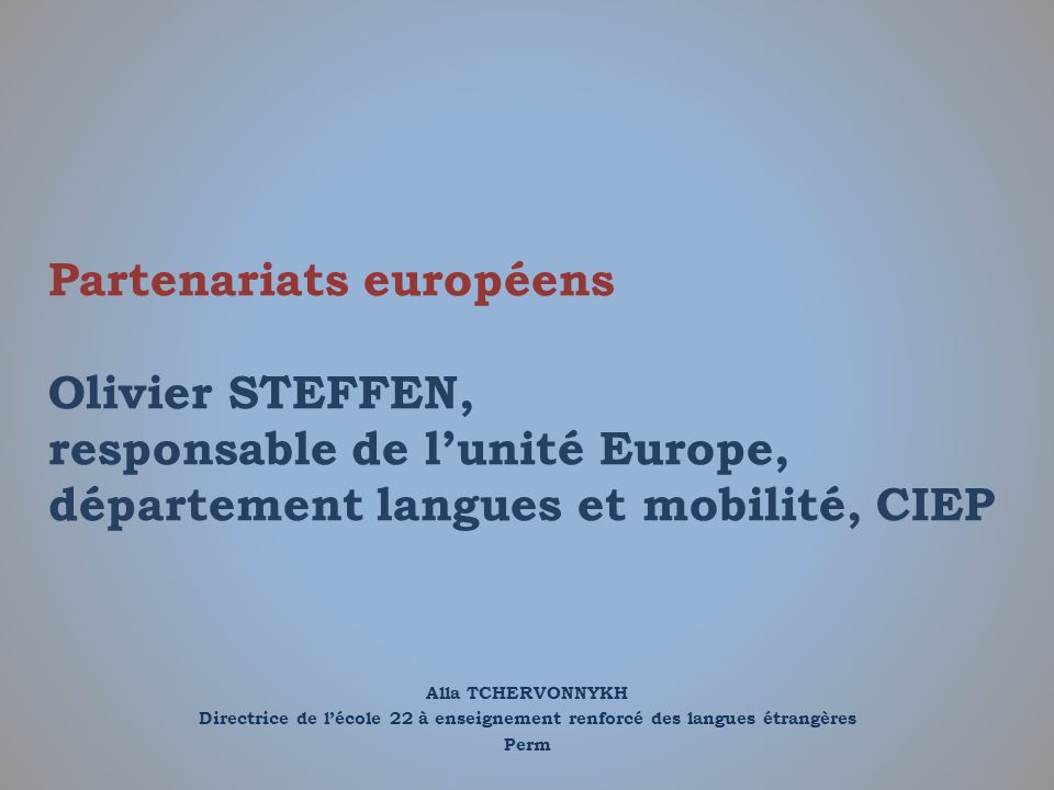 Partenariats européens Olivier STEFFEN, responsable de l'unité Europe, département langues et mobilité, CIEP