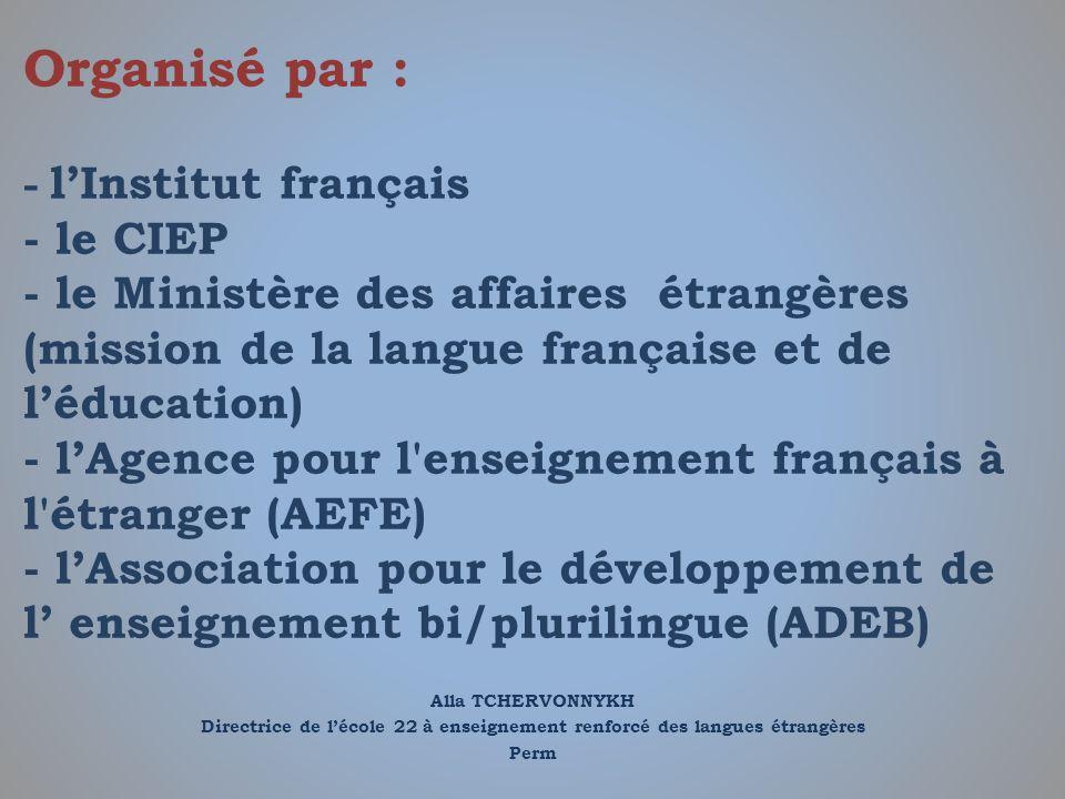 Organisé par : - l'Institut français - le CIEP - le Ministère des affaires étrangères (mission de la langue française et de l'éducation) - l'Agence pour l enseignement français à l étranger (AEFE) - l'Association pour le développement de l' enseignement bi/plurilingue (ADEB)