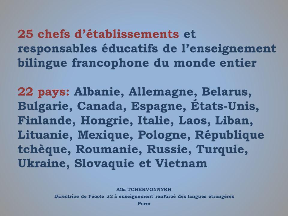 25 chefs d'établissements et responsables éducatifs de l'enseignement bilingue francophone du monde entier 22 pays: Albanie, Allemagne, Belarus, Bulgarie, Canada, Espagne, États-Unis, Finlande, Hongrie, Italie, Laos, Liban, Lituanie, Mexique, Pologne, République tchèque, Roumanie, Russie, Turquie, Ukraine, Slovaquie et Vietnam