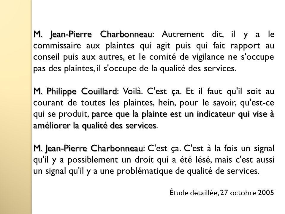 M. Jean-Pierre Charbonneau: Autrement dit, il y a le commissaire aux plaintes qui agit puis qui fait rapport au conseil puis aux autres, et le comité de vigilance ne s occupe pas des plaintes, il s occupe de la qualité des services.