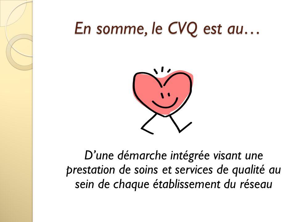 En somme, le CVQ est au… D'une démarche intégrée visant une prestation de soins et services de qualité au sein de chaque établissement du réseau.
