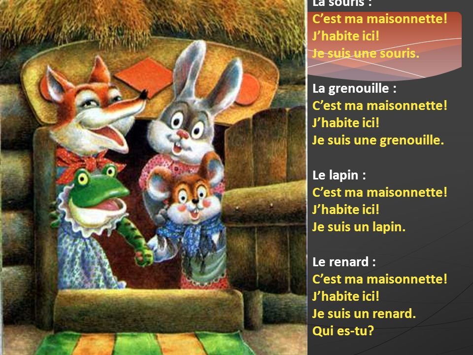 La souris : C'est ma maisonnette! J'habite ici! Je suis une souris. La grenouille : Je suis une grenouille.