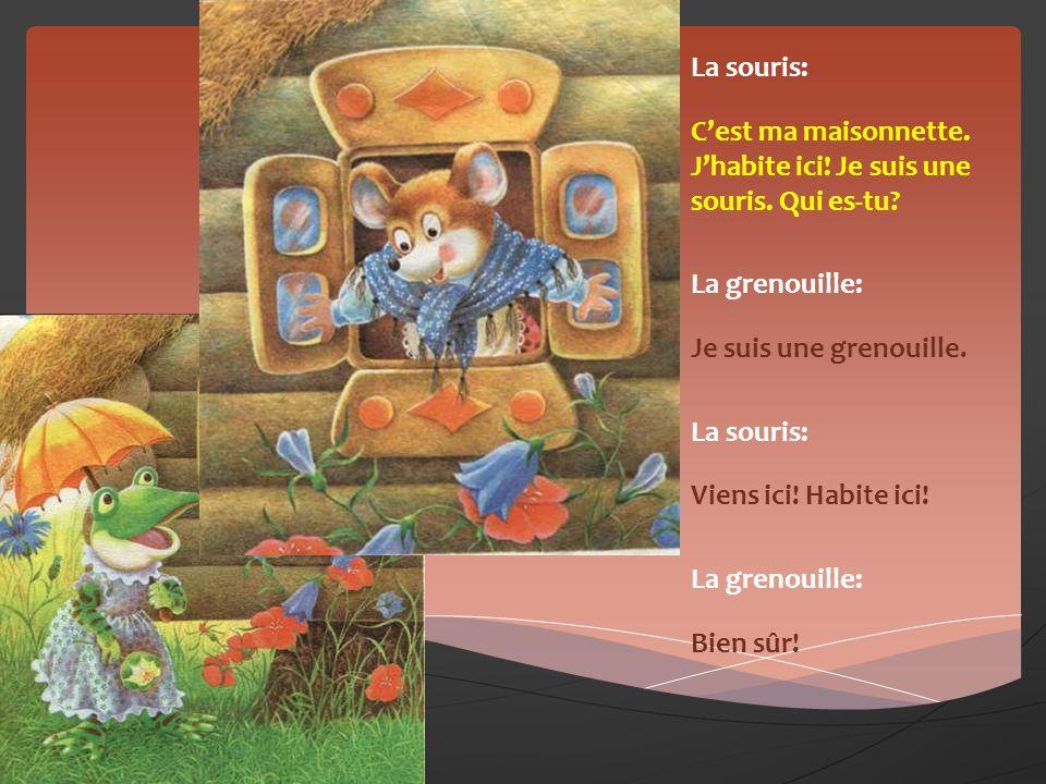 La souris: C'est ma maisonnette. J'habite ici! Je suis une souris. Qui es-tu La grenouille: Je suis une grenouille.