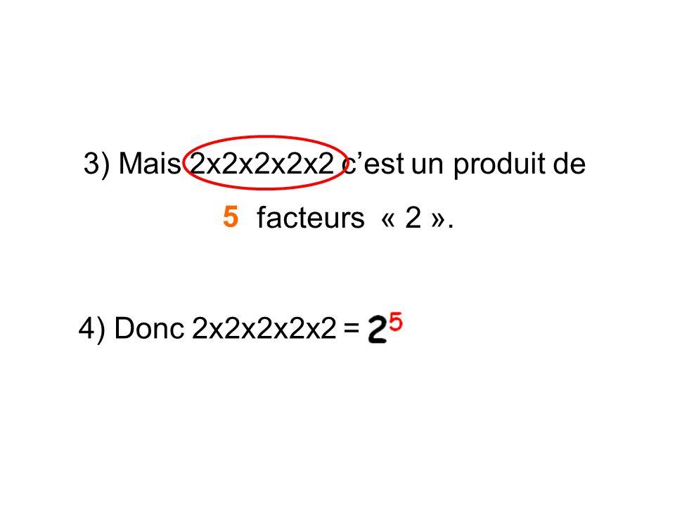3) Mais 2x2x2x2x2 c'est un produit de