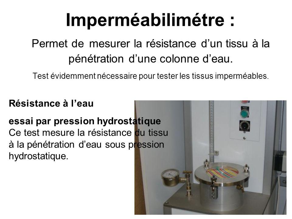 Imperméabilimétre : Permet de mesurer la résistance d'un tissu à la pénétration d'une colonne d'eau. Test évidemment nécessaire pour tester les tissus imperméables.
