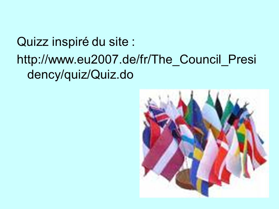 Quizz inspiré du site : http://www.eu2007.de/fr/The_Council_Presidency/quiz/Quiz.do