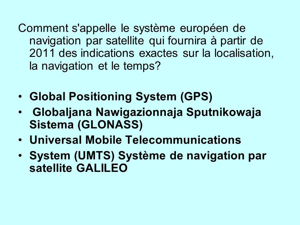 Comment s appelle le système européen de navigation par satellite qui fournira à partir de 2011 des indications exactes sur la localisation, la navigation et le temps