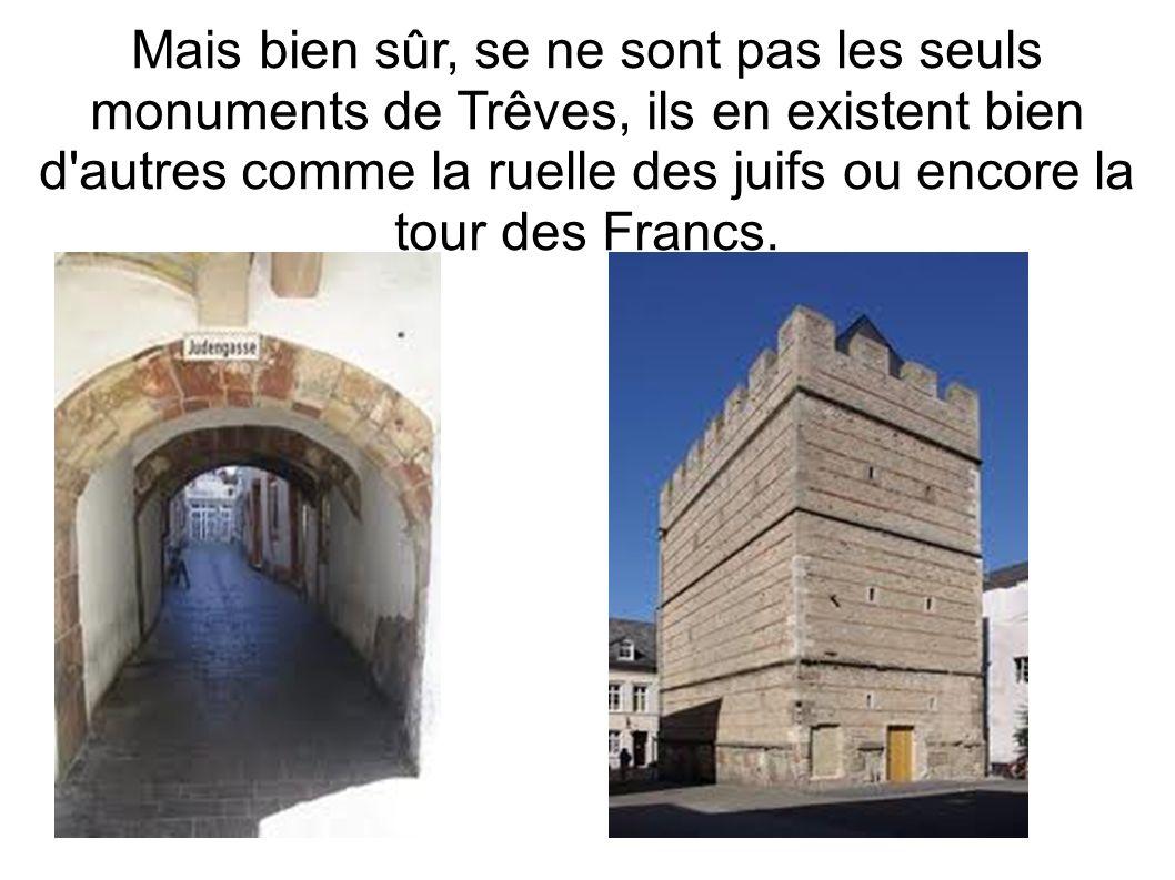 Mais bien sûr, se ne sont pas les seuls monuments de Trêves, ils en existent bien d autres comme la ruelle des juifs ou encore la tour des Francs.