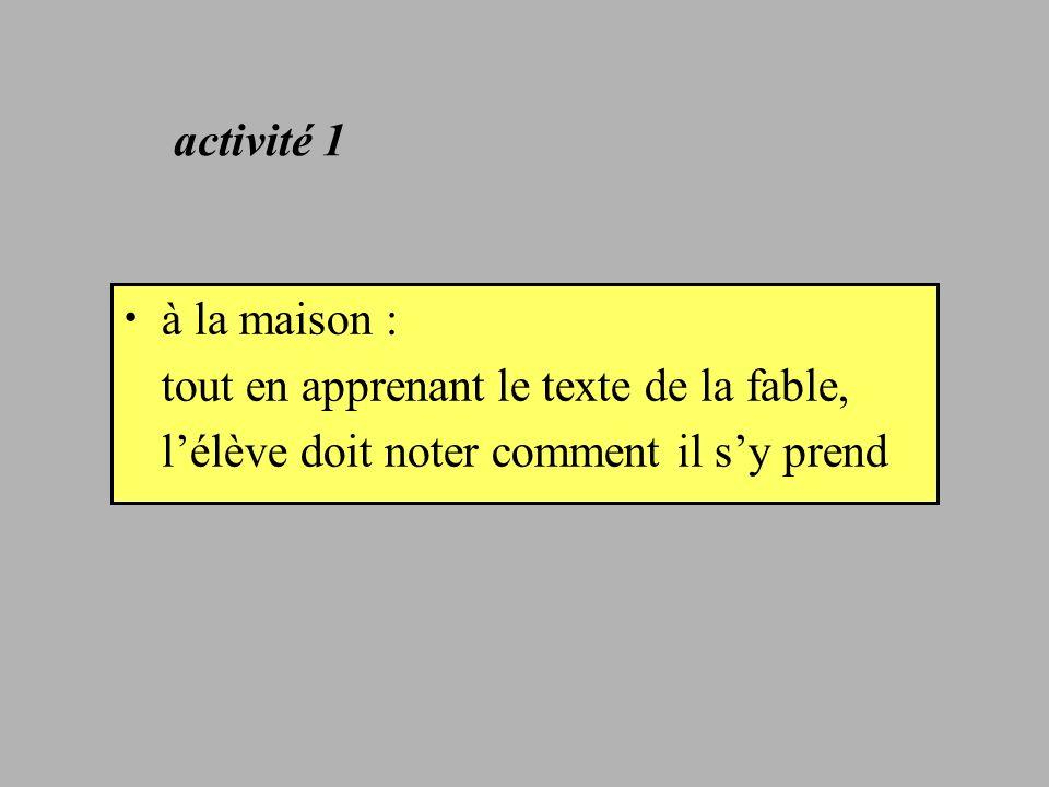activité 1 à la maison : tout en apprenant le texte de la fable, l'élève doit noter comment il s'y prend.