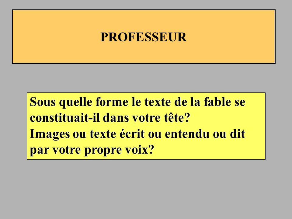 PROFESSEUR Sous quelle forme le texte de la fable se constituait-il dans votre tête.