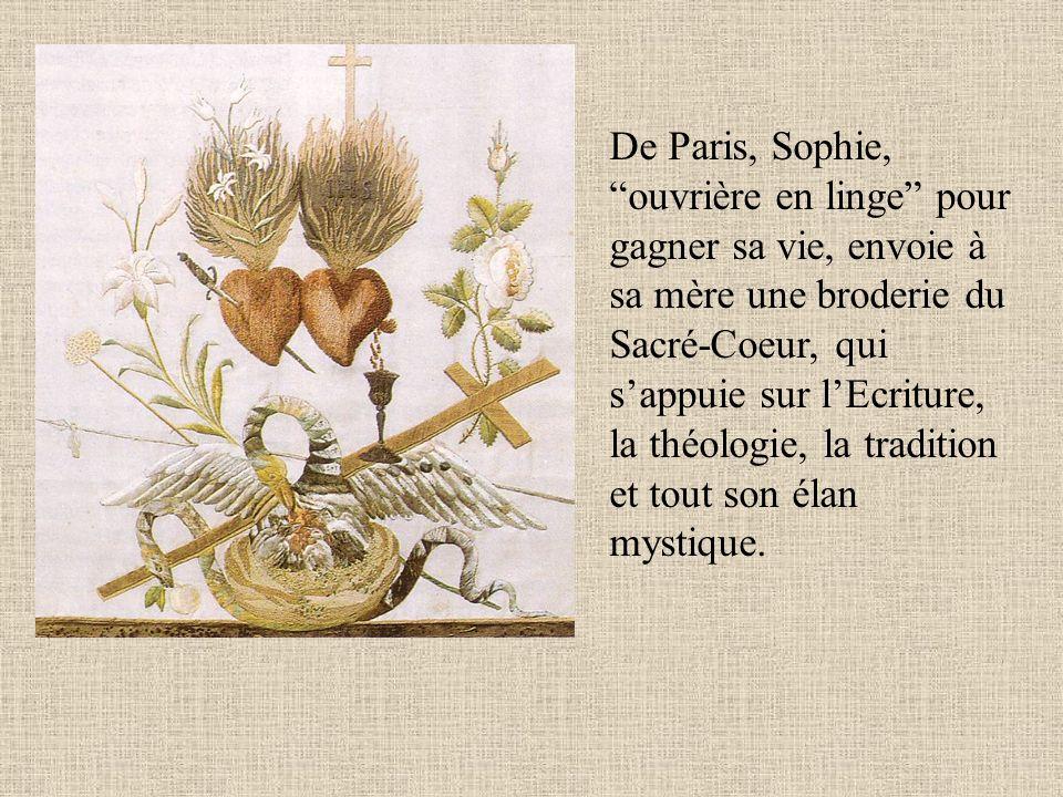 De Paris, Sophie, ouvrière en linge pour gagner sa vie, envoie à sa mère une broderie du Sacré-Coeur, qui s'appuie sur l'Ecriture, la théologie, la tradition et tout son élan mystique.