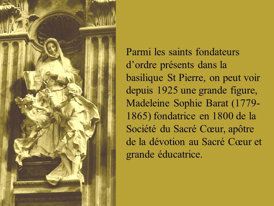 Parmi les saints fondateurs d'ordre présents dans la basilique St Pierre, on peut voir depuis 1925 une grande figure, Madeleine Sophie Barat (1779-1865) fondatrice en 1800 de la Société du Sacré Cœur, apôtre de la dévotion au Sacré Cœur et grande éducatrice.