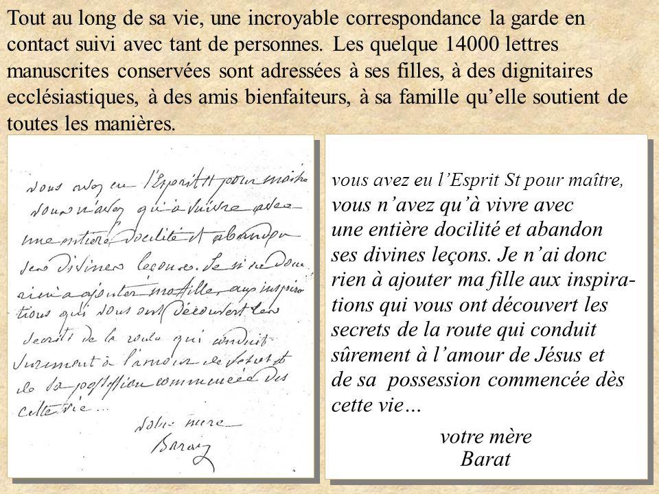 Tout au long de sa vie, une incroyable correspondance la garde en contact suivi avec tant de personnes. Les quelque 14000 lettres manuscrites conservées sont adressées à ses filles, à des dignitaires ecclésiastiques, à des amis bienfaiteurs, à sa famille qu'elle soutient de toutes les manières.