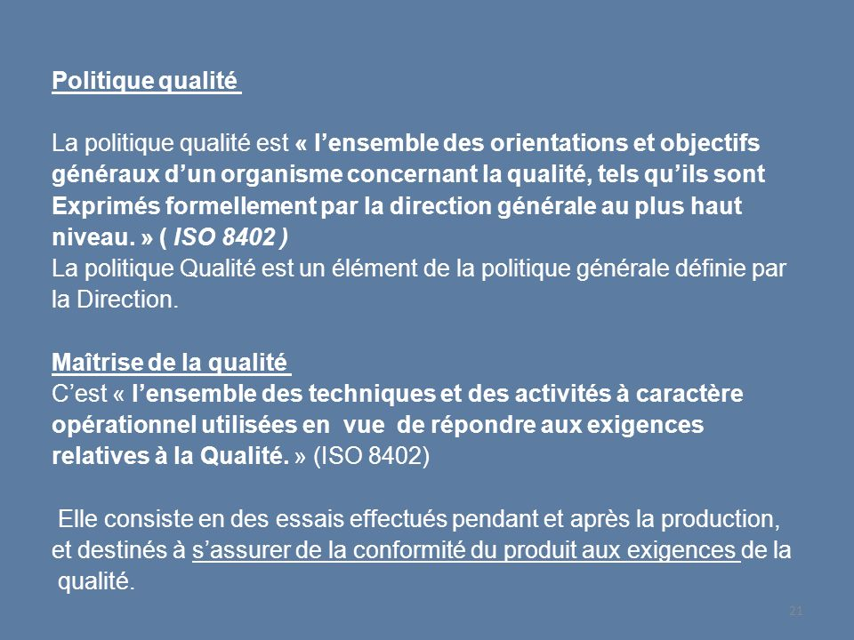 Politique qualité La politique qualité est « l'ensemble des orientations et objectifs généraux d'un organisme concernant la qualité, tels qu'ils sont Exprimés formellement par la direction générale au plus haut niveau.