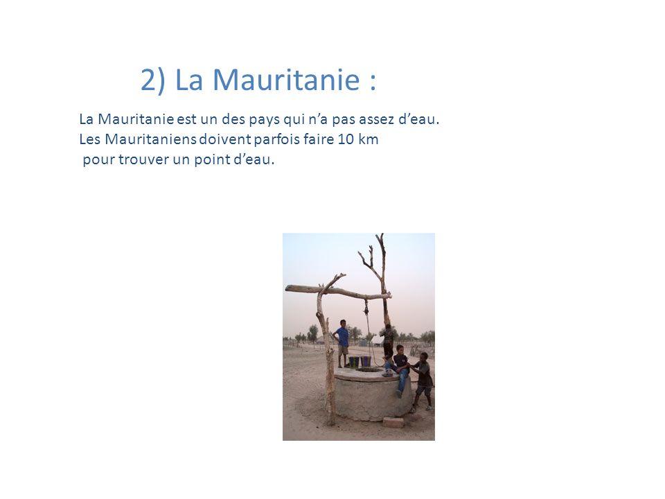 2) La Mauritanie : La Mauritanie est un des pays qui n'a pas assez d'eau. Les Mauritaniens doivent parfois faire 10 km.