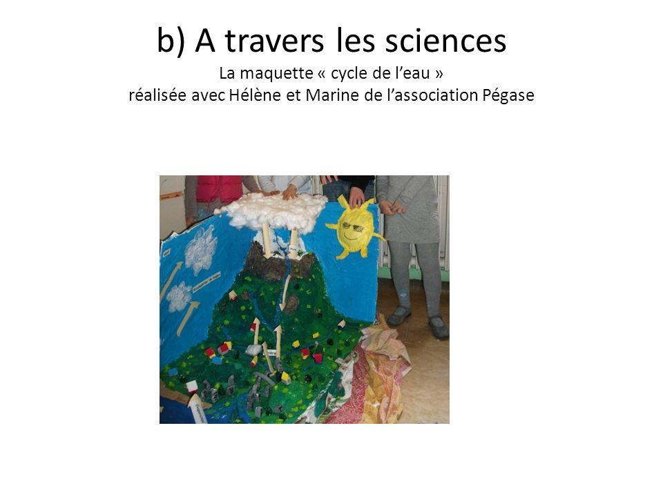 b) A travers les sciences La maquette « cycle de l'eau » réalisée avec Hélène et Marine de l'association Pégase