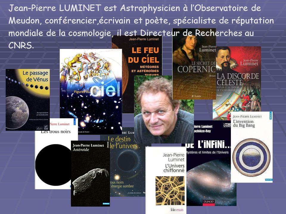 Jean-Pierre LUMINET est Astrophysicien à l'Observatoire de Meudon, conférencier,écrivain et poète, spécialiste de réputation mondiale de la cosmologie, il est Directeur de Recherches au CNRS.