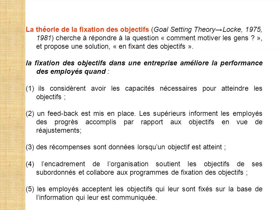 La théorie de la fixation des objectifs (Goal Setting Theory→Locke, 1975, 1981) cherche à répondre à la question « comment motiver les gens », et propose une solution, « en fixant des objectifs ».