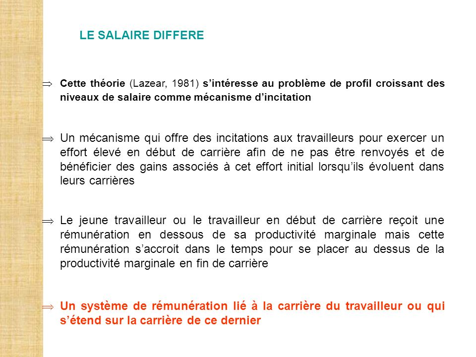 LE SALAIRE DIFFERE Cette théorie (Lazear, 1981) s'intéresse au problème de profil croissant des niveaux de salaire comme mécanisme d'incitation.