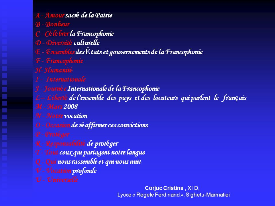 A - Amour sacré de la Patrie B - Bonheur C - Célébrer la Francophonie D - Diversité culturelle E - Ensembles des États et gouvernements de la Francophonie F - Francophonie H- Humanité I - Internationale J - Journée Internationale de la Francophonie L – Liberté de l ensemble des pays et des locuteurs qui parlent le français M - Mars 2008 N - Notre vocation O - Occasion de réaffirmer ces convictions P - Protéger R - Responsabilité de protéger T - Tout ceux qui partagent notre langue Q - Qui nous rassemble et qui nous unit V - Vocation profonde U - Universelle Corjuc Cristina , XI D,
