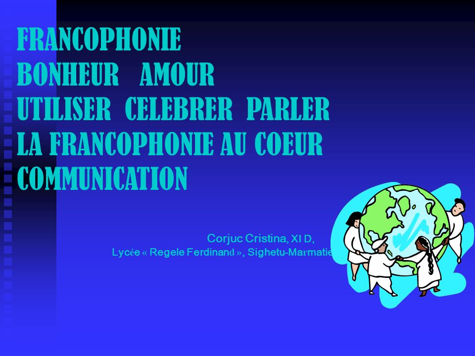 FRANCOPHONIE BONHEUR AMOUR UTILISER CELEBRER PARLER LA FRANCOPHONIE AU COEUR COMMUNICATION. Corjuc Cristina, XI D,