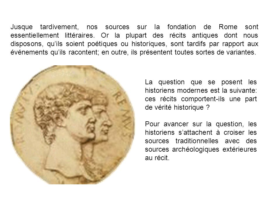 Jusque tardivement, nos sources sur la fondation de Rome sont essentiellement littéraires. Or la plupart des récits antiques dont nous disposons, qu'ils soient poétiques ou historiques, sont tardifs par rapport aux événements qu'ils racontent; en outre, ils présentent toutes sortes de variantes.
