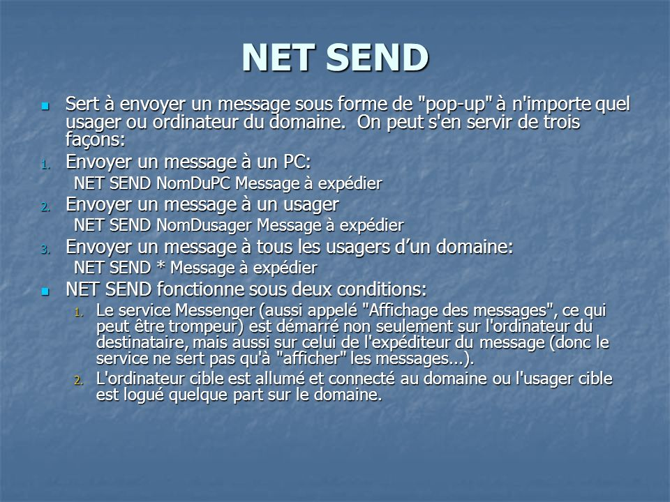 NET SEND Sert à envoyer un message sous forme de pop-up à n importe quel usager ou ordinateur du domaine. On peut s en servir de trois façons:
